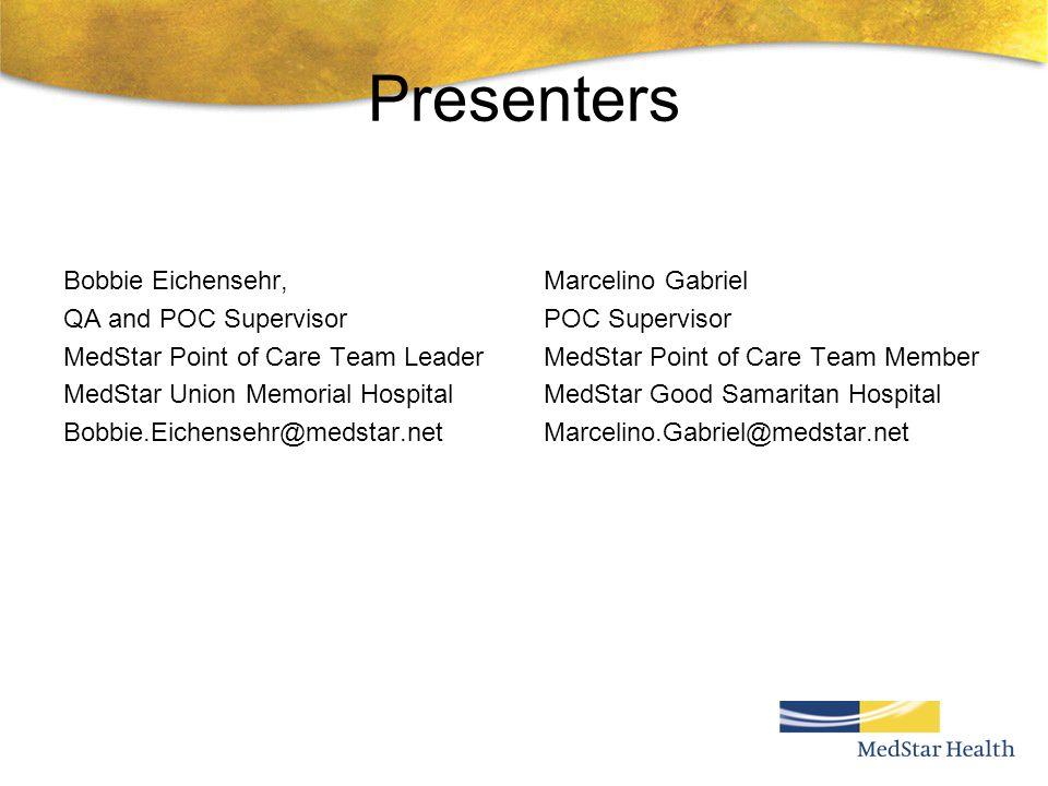 Presenters Bobbie Eichensehr, QA and POC Supervisor MedStar Point of Care Team Leader MedStar Union Memorial Hospital Bobbie.Eichensehr@medstar.net