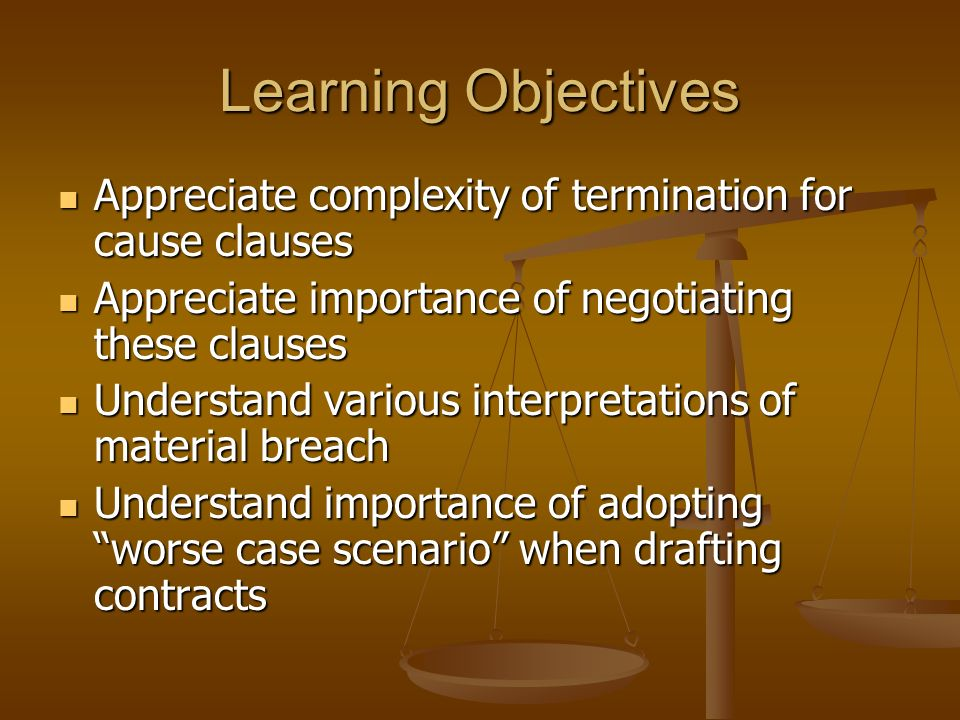Learning Objectives Appreciate complexity of termination for cause clauses. Appreciate importance of negotiating these clauses.