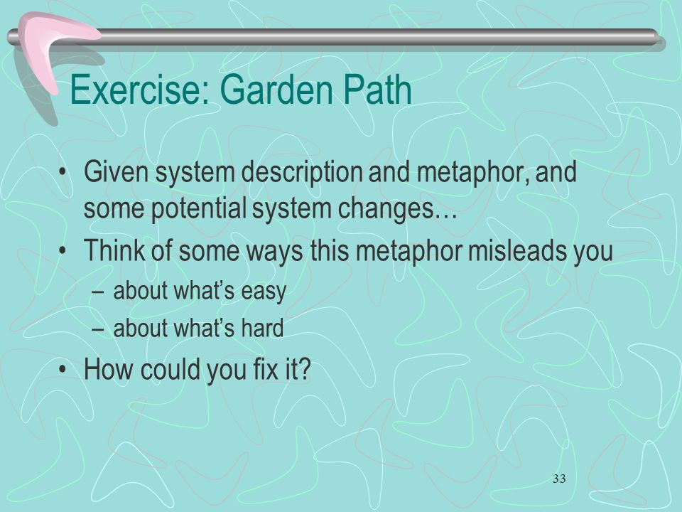 Exercise: Garden Path Given system description and metaphor, and some potential system changes… Think of some ways this metaphor misleads you.