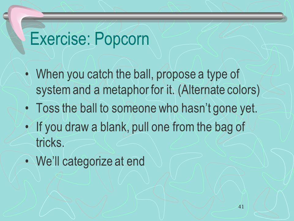 Exercise: Popcorn When you catch the ball, propose a type of system and a metaphor for it. (Alternate colors)