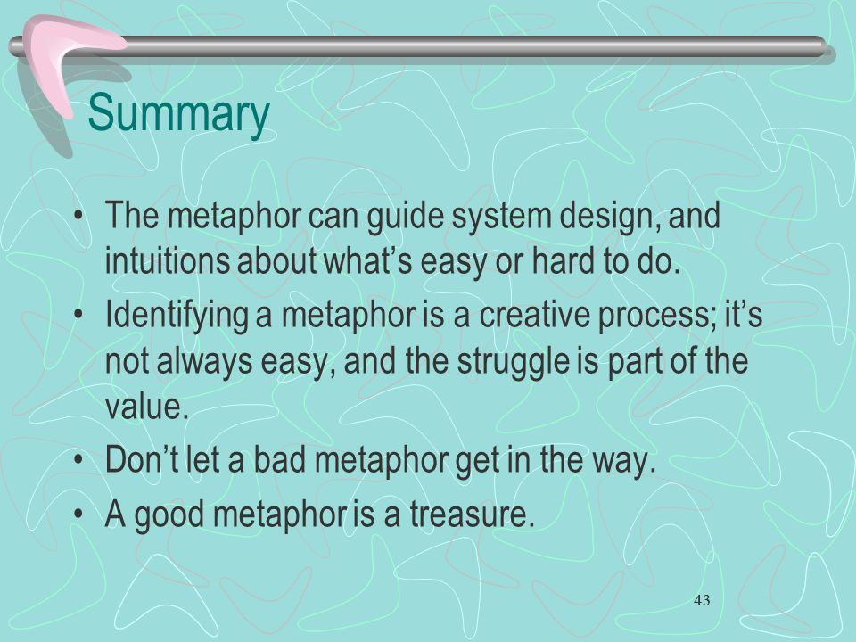 Summary The metaphor can guide system design, and intuitions about what's easy or hard to do.