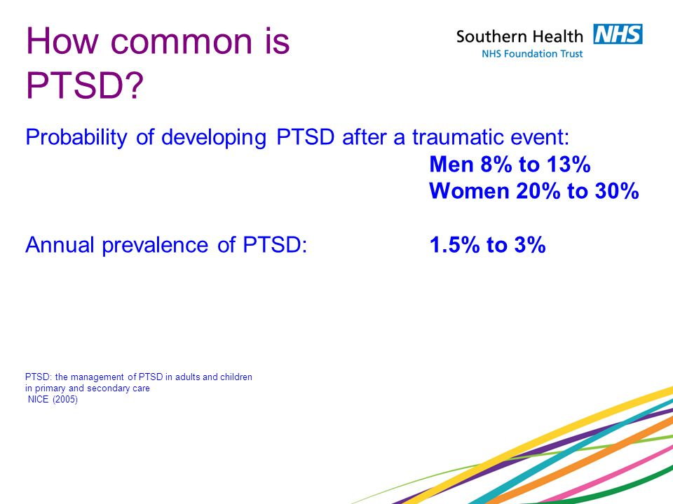 How common is PTSD Probability of developing PTSD after a traumatic event: Men 8% to 13% Women 20% to 30%