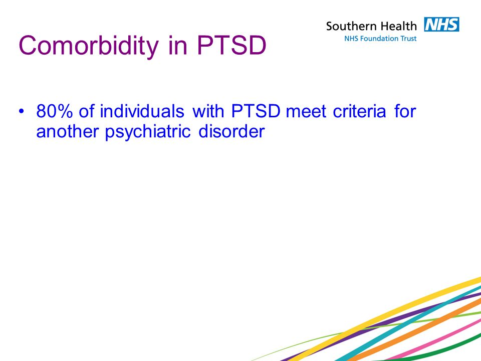 Comorbidity in PTSD 80% of individuals with PTSD meet criteria for another psychiatric disorder