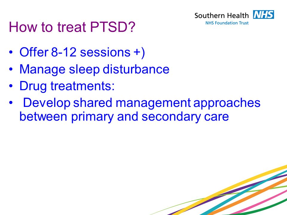 How to treat PTSD Offer 8-12 sessions +) Manage sleep disturbance