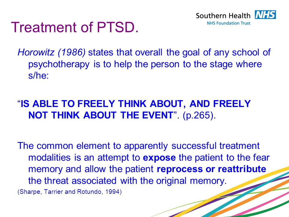 Treatment of PTSD. Horowitz (1986) states that overall the goal of any school of psychotherapy is to help the person to the stage where s/he: