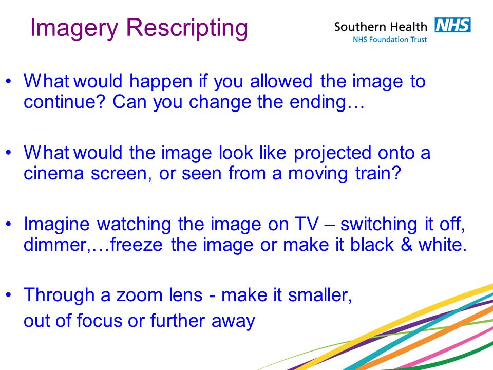 Imagery Rescripting What would happen if you allowed the image to continue Can you change the ending…