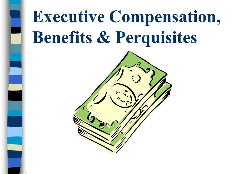 Executive Compensation, Benefits & Perquisites