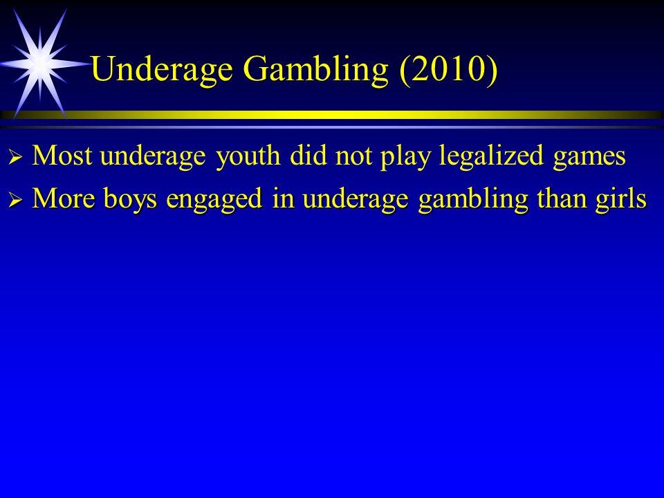 Underage Gambling (2010) Most underage youth did not play legalized games.