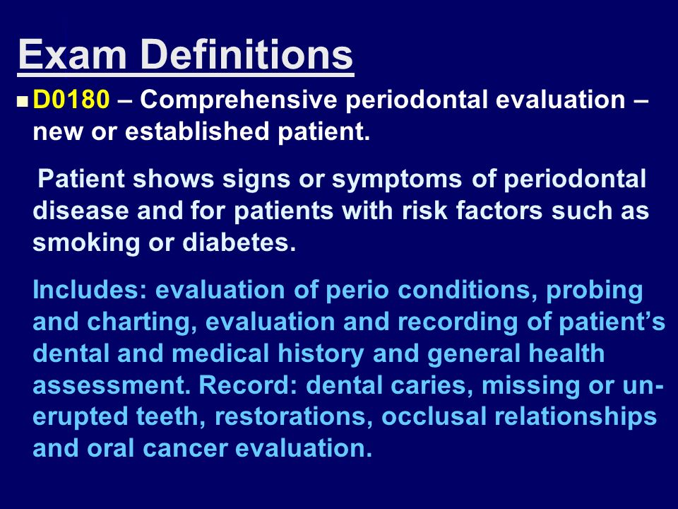 Exam Definitions D0180 – Comprehensive periodontal evaluation – new or established patient.