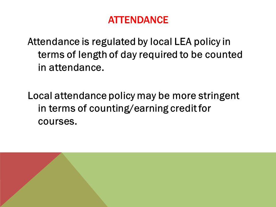 ATTENDANCE Attendance is regulated by local LEA policy in terms of length of day required to be counted in attendance.