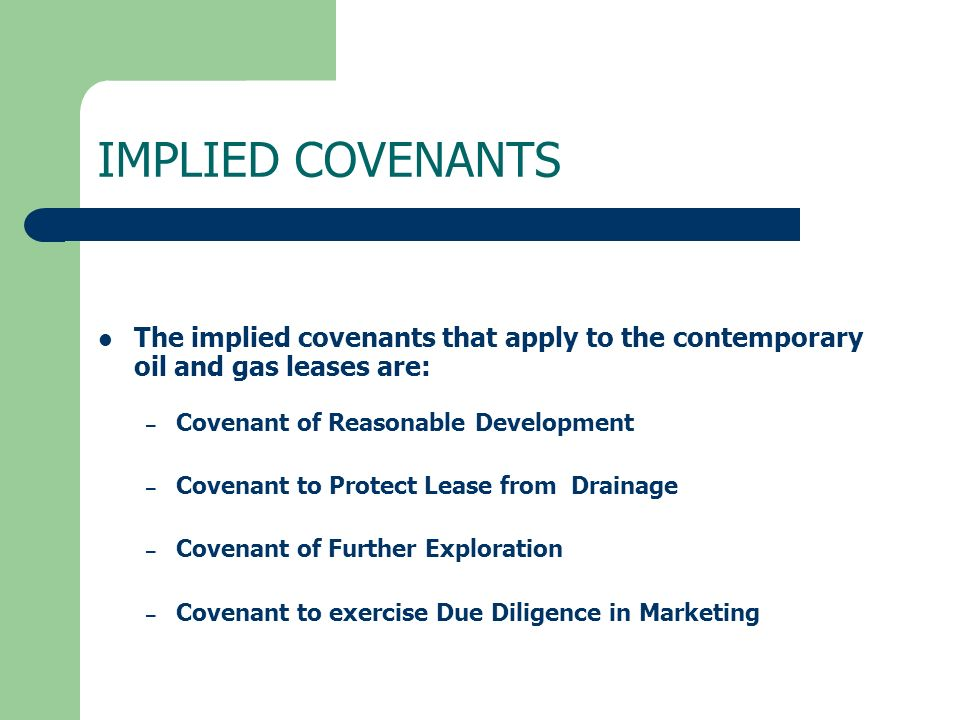 IMPLIED COVENANTS The implied covenants that apply to the contemporary oil and gas leases are: Covenant of Reasonable Development.
