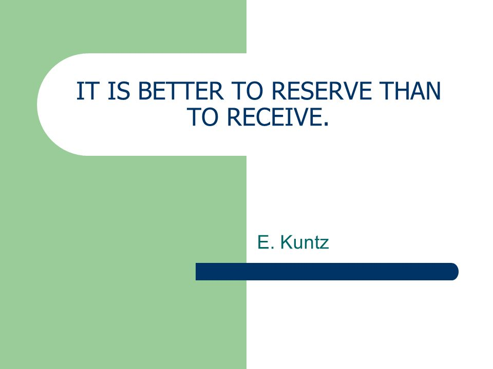 IT IS BETTER TO RESERVE THAN TO RECEIVE.