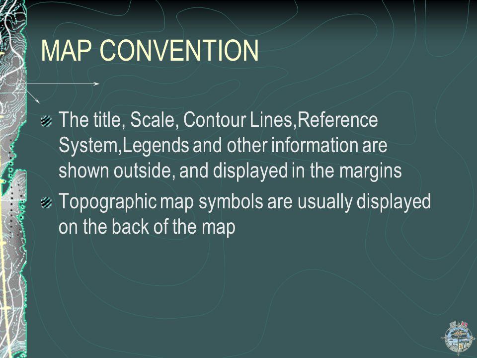 MAP CONVENTION The title, Scale, Contour Lines,Reference System,Legends and other information are shown outside, and displayed in the margins.