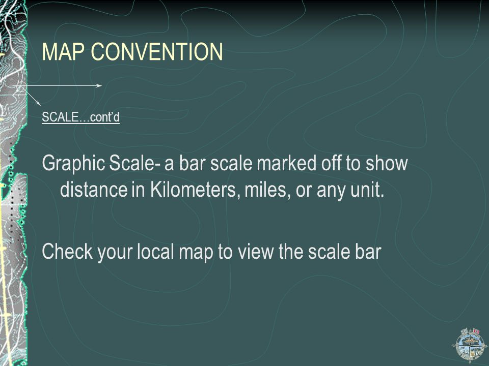 MAP CONVENTION SCALE…cont'd. Graphic Scale- a bar scale marked off to show distance in Kilometers, miles, or any unit.