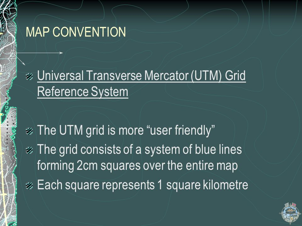 MAP CONVENTION Universal Transverse Mercator (UTM) Grid Reference System. The UTM grid is more user friendly