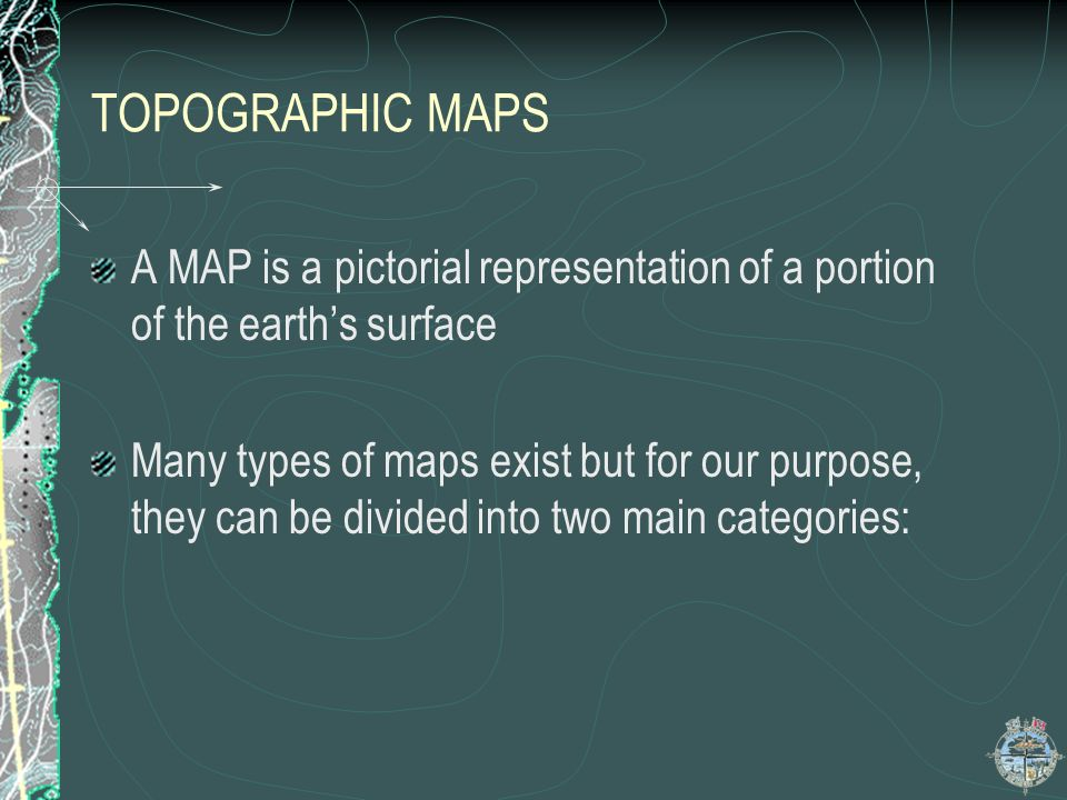 TOPOGRAPHIC MAPS A MAP is a pictorial representation of a portion of the earth's surface.