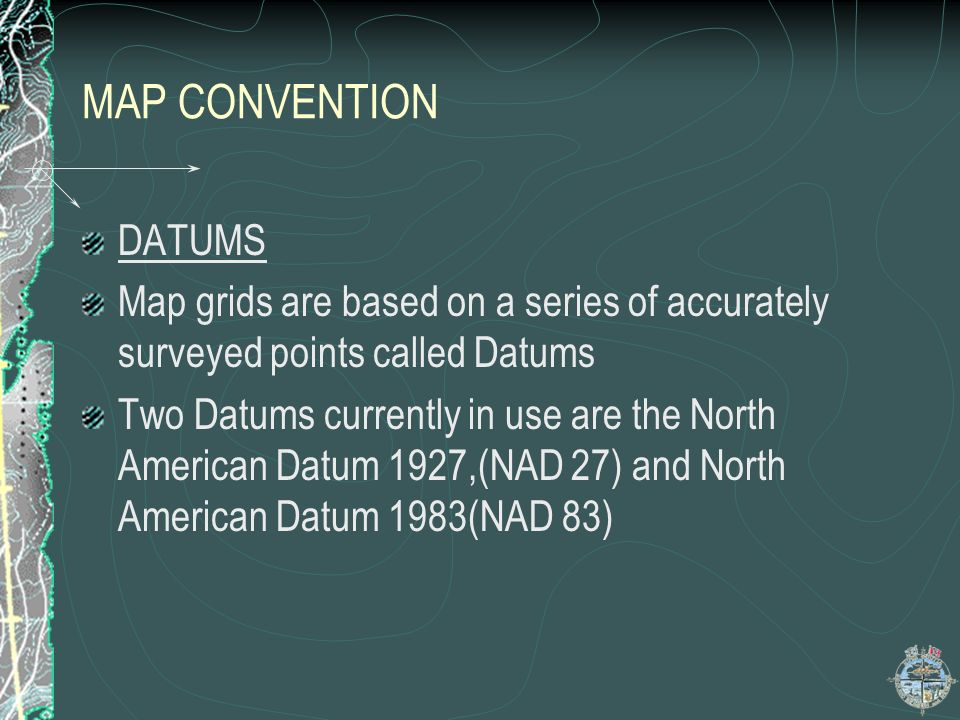 MAP CONVENTION DATUMS. Map grids are based on a series of accurately surveyed points called Datums.