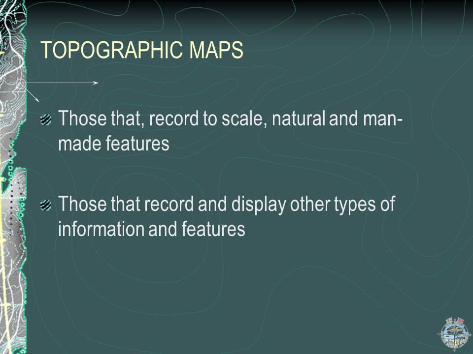 TOPOGRAPHIC MAPS Those that, record to scale, natural and man-made features.