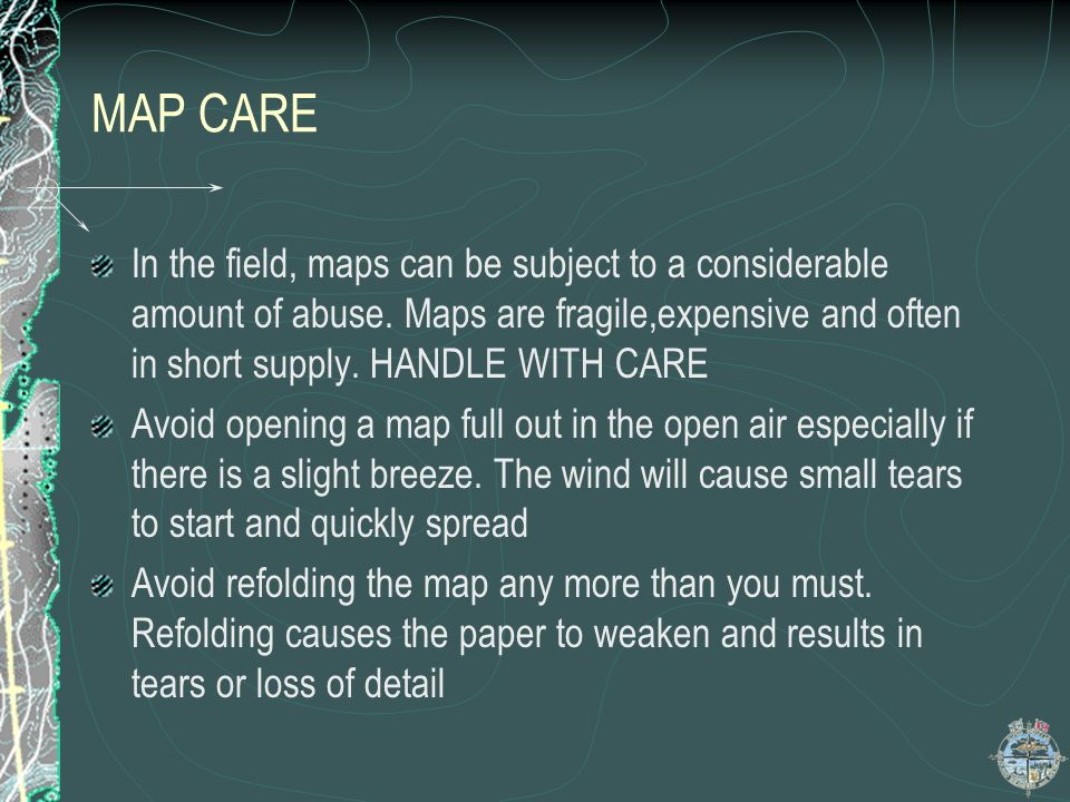 MAP CARE In the field, maps can be subject to a considerable amount of abuse. Maps are fragile,expensive and often in short supply. HANDLE WITH CARE.