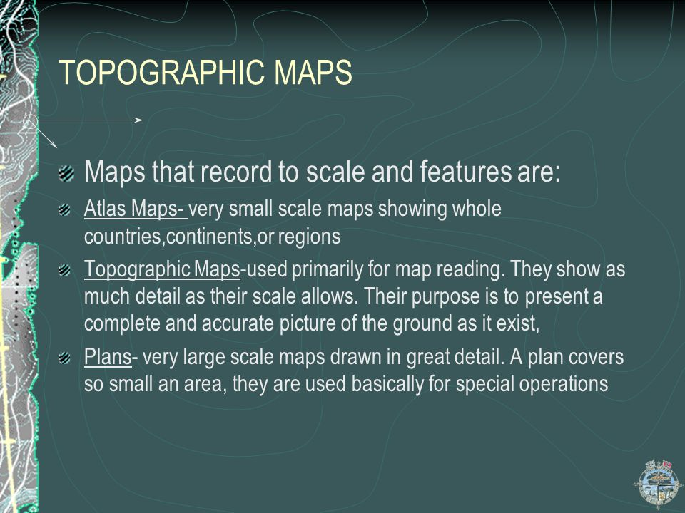 TOPOGRAPHIC MAPS Maps that record to scale and features are: