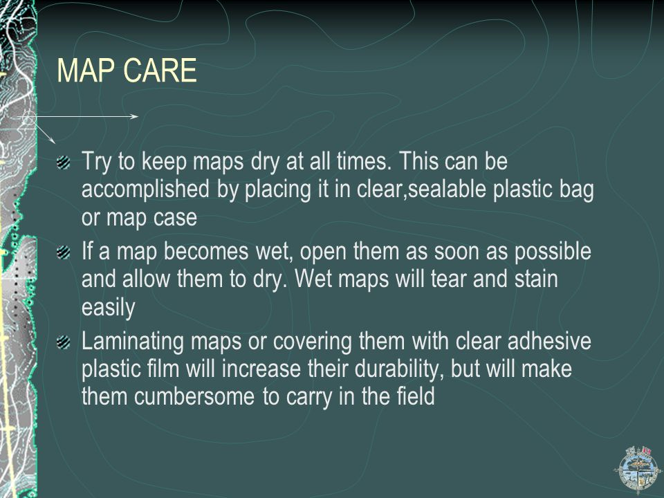 MAP CARE Try to keep maps dry at all times. This can be accomplished by placing it in clear,sealable plastic bag or map case.