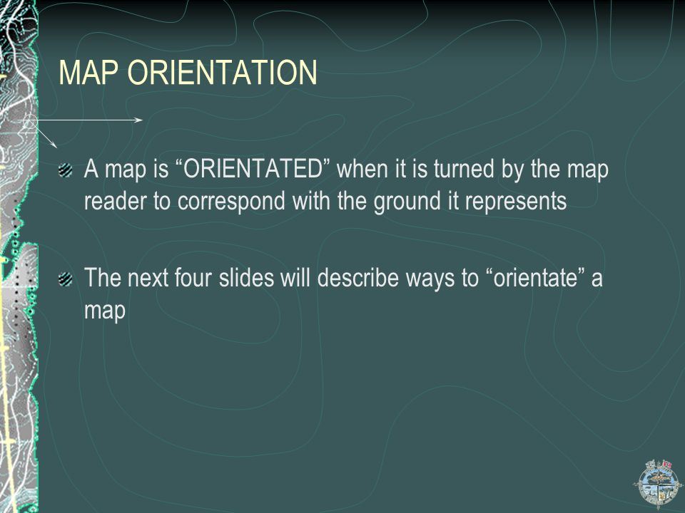 MAP ORIENTATION A map is ORIENTATED when it is turned by the map reader to correspond with the ground it represents.