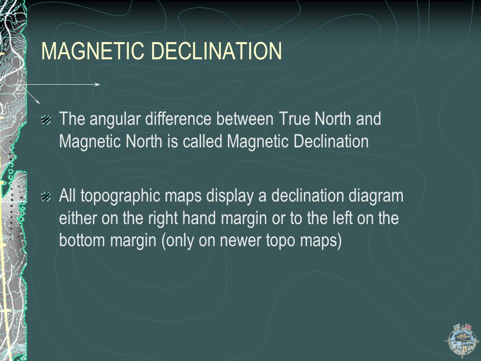 MAGNETIC DECLINATION The angular difference between True North and Magnetic North is called Magnetic Declination.