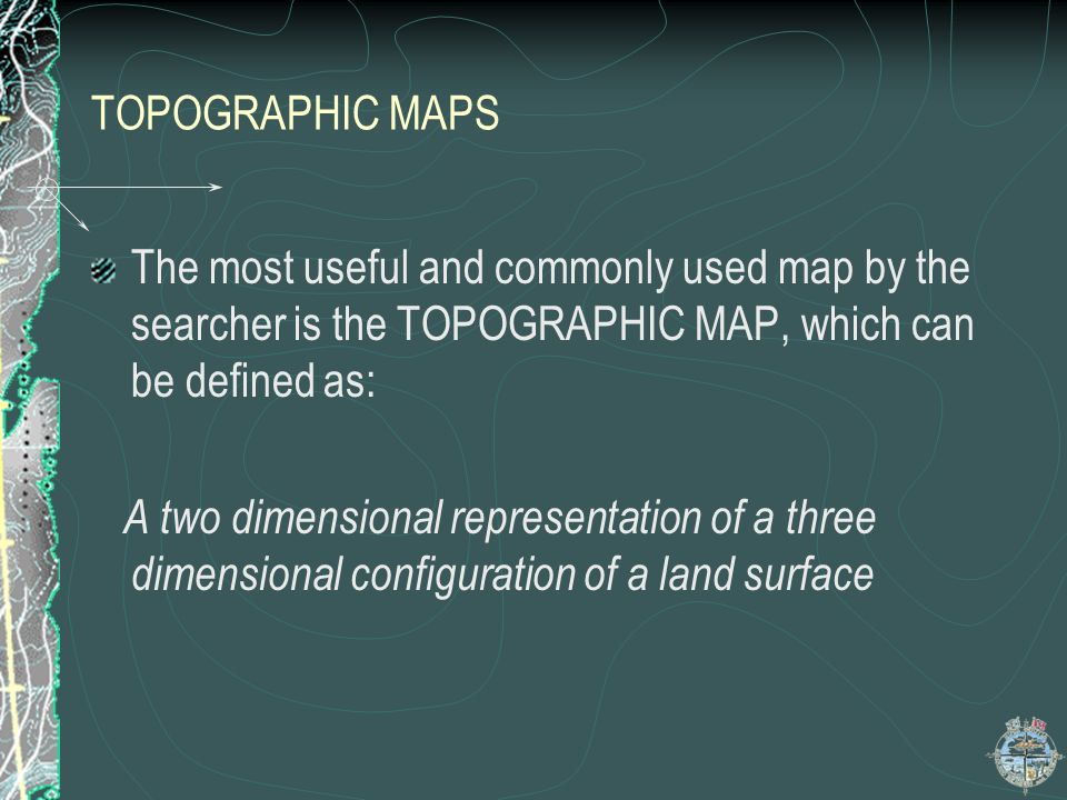 TOPOGRAPHIC MAPS The most useful and commonly used map by the searcher is the TOPOGRAPHIC MAP, which can be defined as: