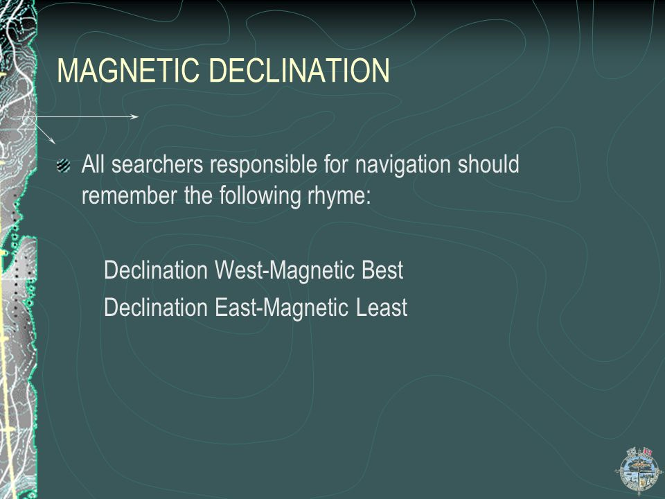 MAGNETIC DECLINATION All searchers responsible for navigation should remember the following rhyme: Declination West-Magnetic Best.