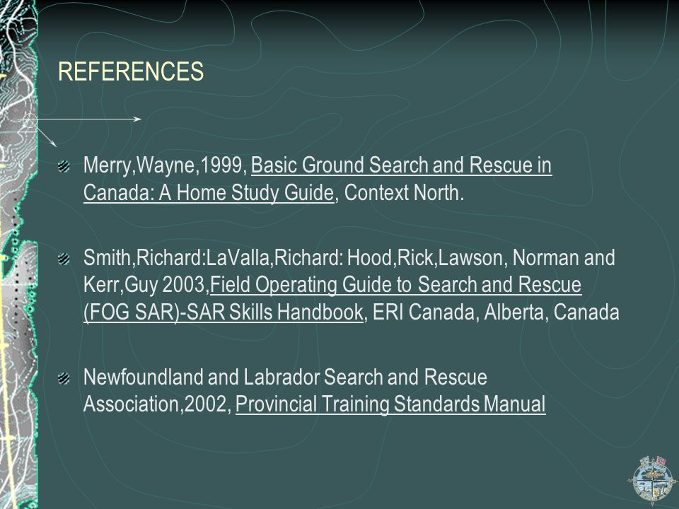 REFERENCES Merry,Wayne,1999, Basic Ground Search and Rescue in Canada: A Home Study Guide, Context North.