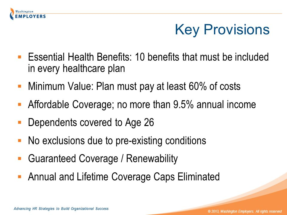 Key Provisions Essential Health Benefits: 10 benefits that must be included in every healthcare plan.