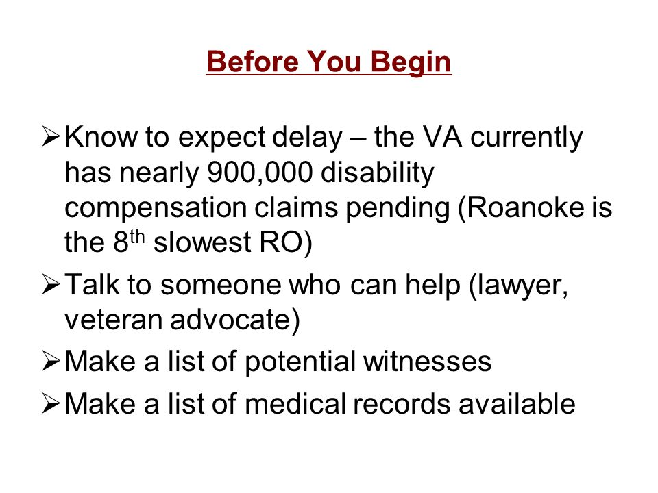Before You Begin Know to expect delay – the VA currently has nearly 900,000 disability compensation claims pending (Roanoke is the 8th slowest RO)