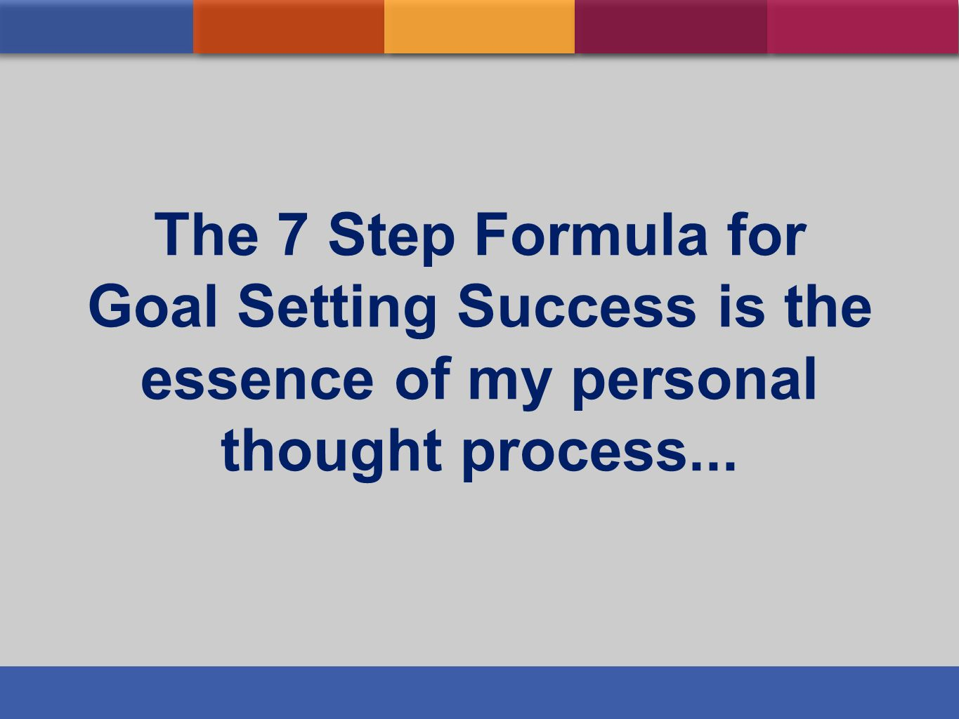 The 7 Step Formula for Goal Setting Success is the essence of my personal thought process...