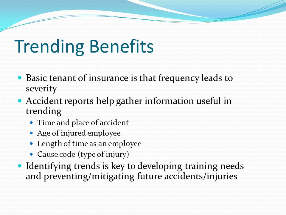 Trending Benefits Basic tenant of insurance is that frequency leads to severity. Accident reports help gather information useful in trending.