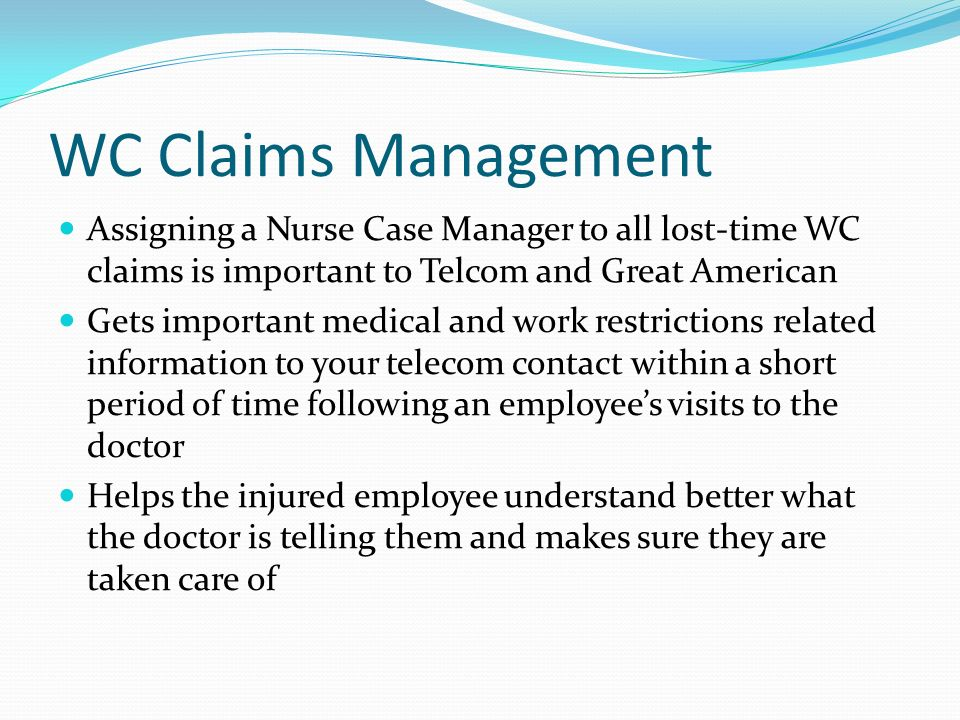 WC Claims Management Assigning a Nurse Case Manager to all lost-time WC claims is important to Telcom and Great American.