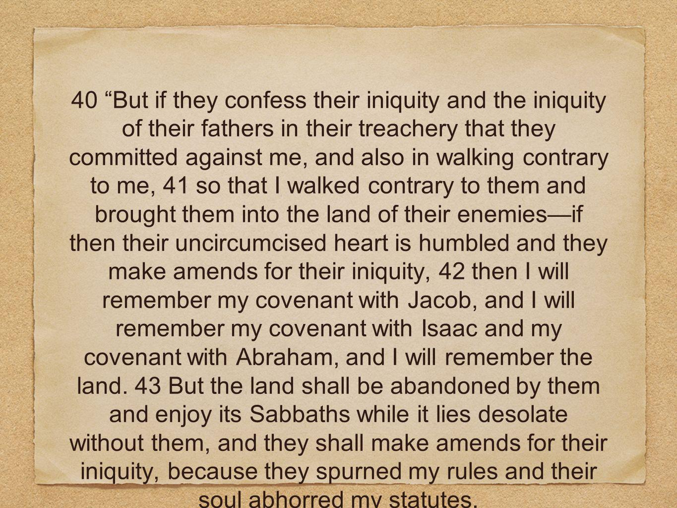 40 But if they confess their iniquity and the iniquity of their fathers in their treachery that they committed against me, and also in walking contrary to me, 41 so that I walked contrary to them and brought them into the land of their enemies—if then their uncircumcised heart is humbled and they make amends for their iniquity, 42 then I will remember my covenant with Jacob, and I will remember my covenant with Isaac and my covenant with Abraham, and I will remember the land.