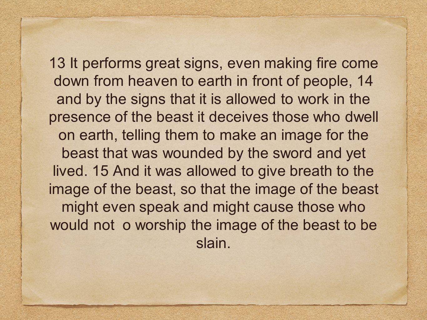13 It performs great signs, even making fire come down from heaven to earth in front of people, 14 and by the signs that it is allowed to work in the presence of the beast it deceives those who dwell on earth, telling them to make an image for the beast that was wounded by the sword and yet lived.