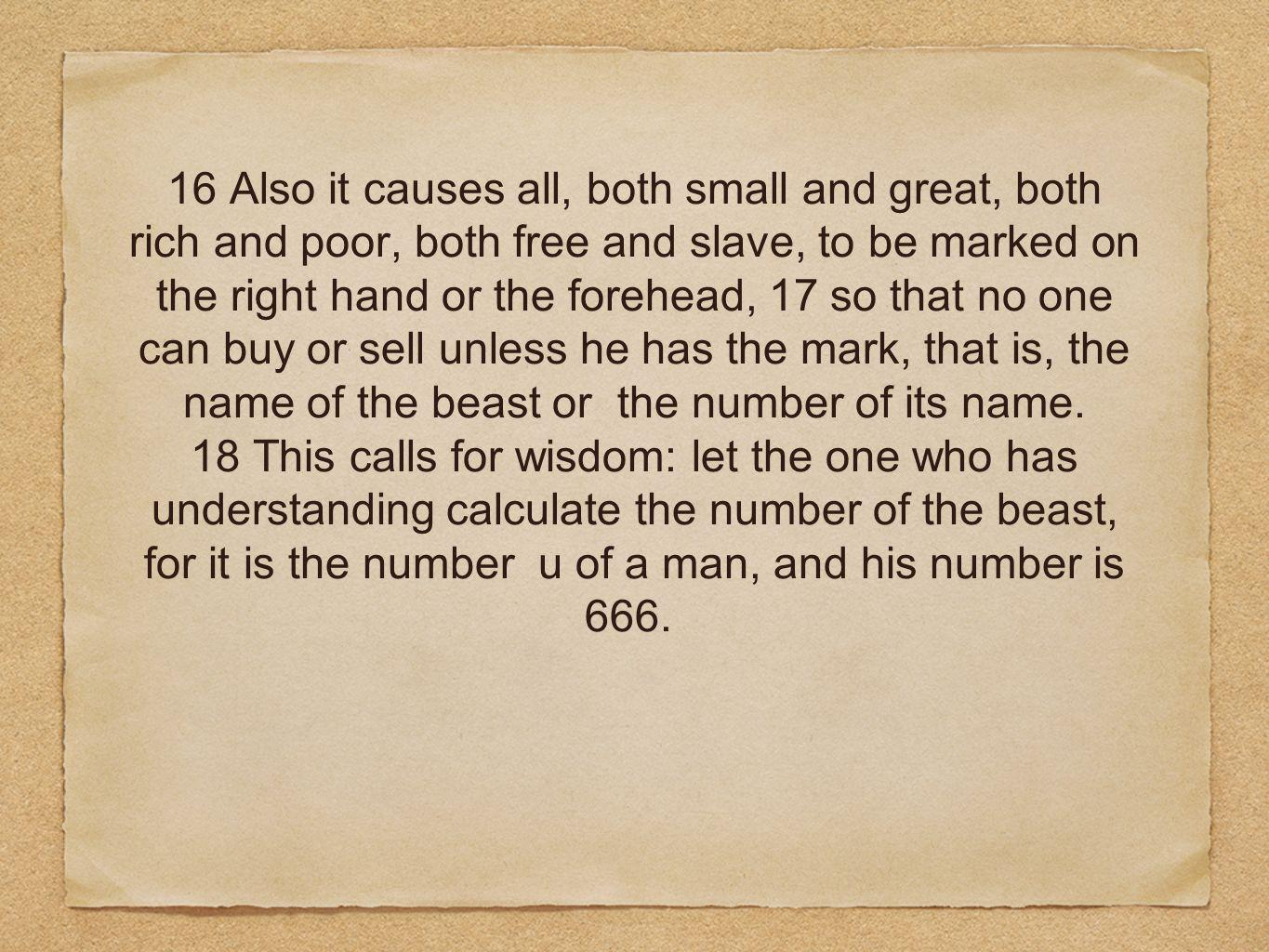 16 Also it causes all, both small and great, both rich and poor, both free and slave, to be marked on the right hand or the forehead, 17 so that no one can buy or sell unless he has the mark, that is, the name of the beast or the number of its name.