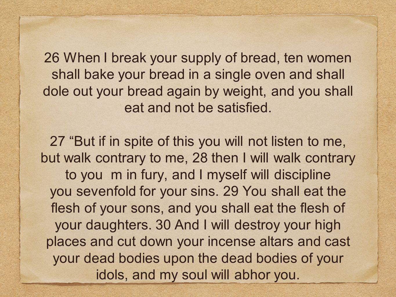 26 When I break your supply of bread, ten women shall bake your bread in a single oven and shall dole out your bread again by weight, and you shall eat and not be satisfied.