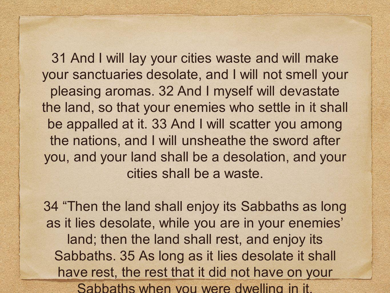 31 And I will lay your cities waste and will make your sanctuaries desolate, and I will not smell your pleasing aromas. 32 And I myself will devastate the land, so that your enemies who settle in it shall be appalled at it. 33 And I will scatter you among the nations, and I will unsheathe the sword after you, and your land shall be a desolation, and your cities shall be a waste.