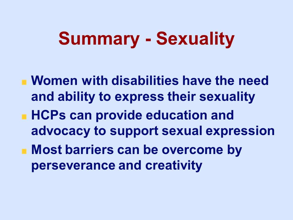 3/25/2017 Summary - Sexuality. Women with disabilities have the need and ability to express their sexuality.