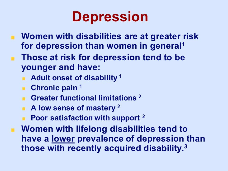 Depression 3/25/2017. Women with disabilities are at greater risk for depression than women in general1.