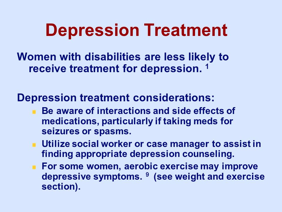 3/25/2017 Depression Treatment. Women with disabilities are less likely to receive treatment for depression. 1.