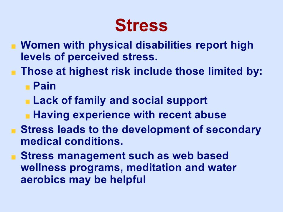 3/25/2017 Stress. Women with physical disabilities report high levels of perceived stress. Those at highest risk include those limited by: