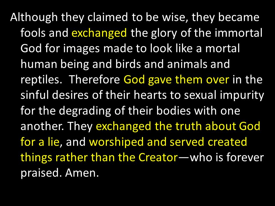 Although they claimed to be wise, they became fools and exchanged the glory of the immortal God for images made to look like a mortal human being and birds and animals and reptiles.