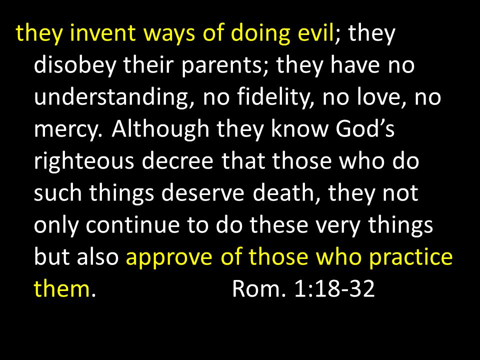 they invent ways of doing evil; they disobey their parents; they have no understanding, no fidelity, no love, no mercy.