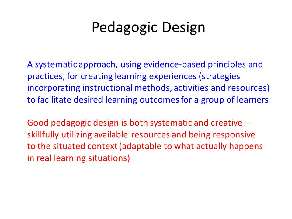 Pedagogic Design A systematic approach, using evidence-based principles and. practices, for creating learning experiences (strategies.