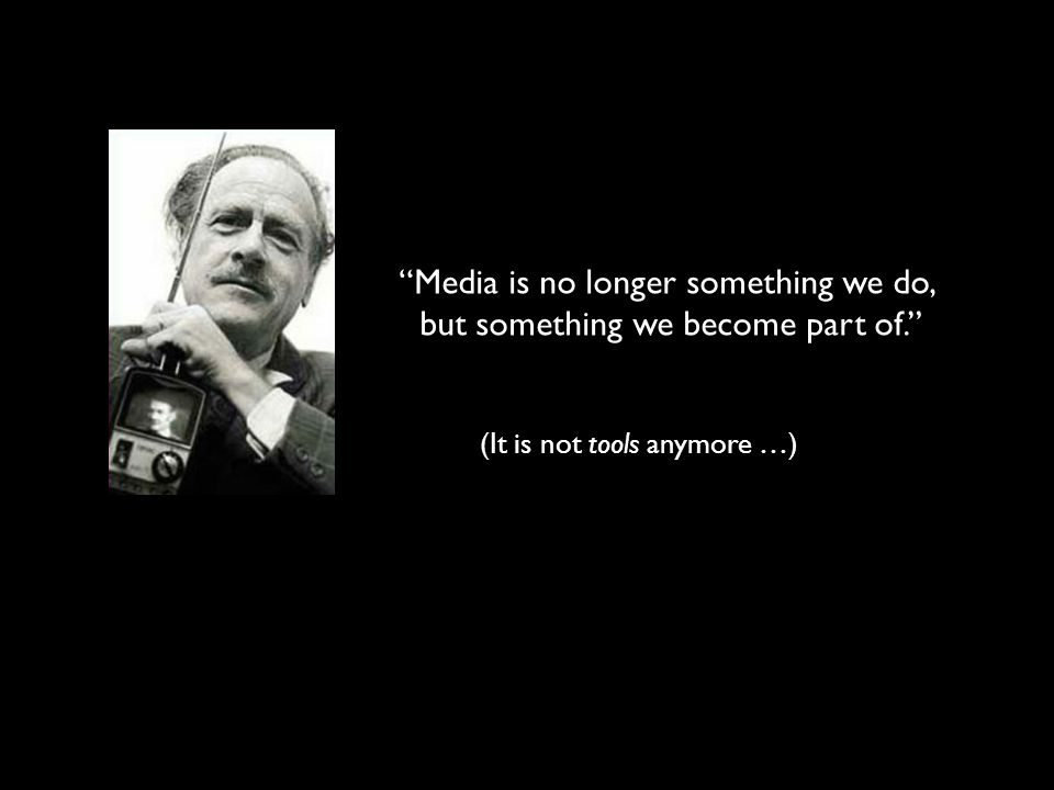 Media is no longer something we do, but something we become part of.