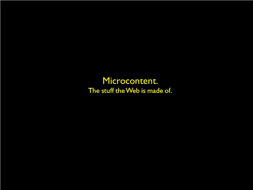 Microcontent. The stuff the Web is made of.