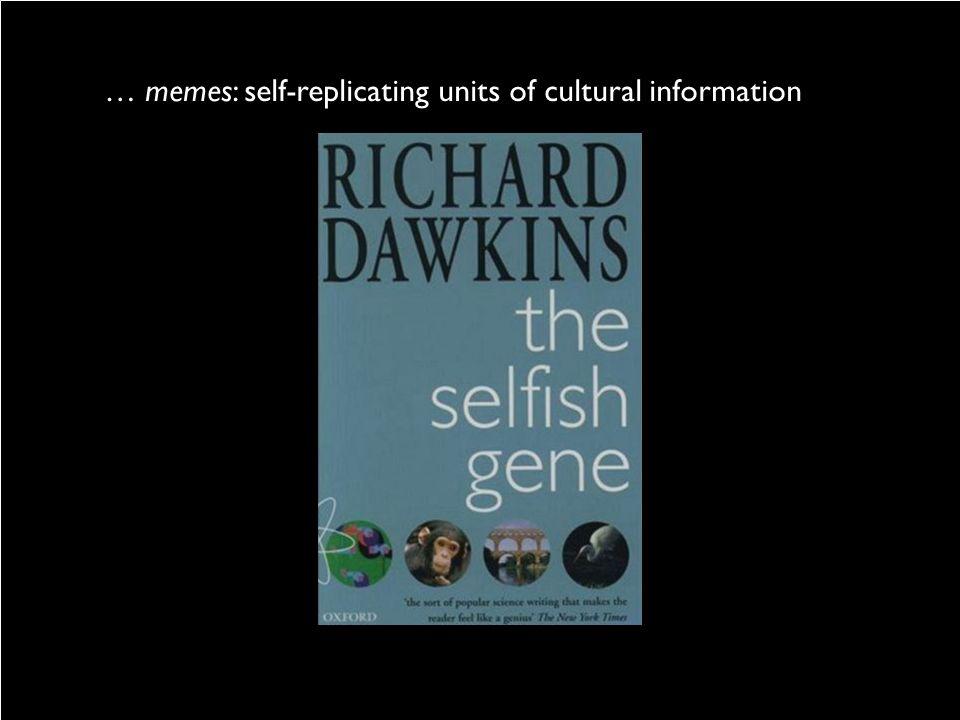 … memes: self-replicating units of cultural information